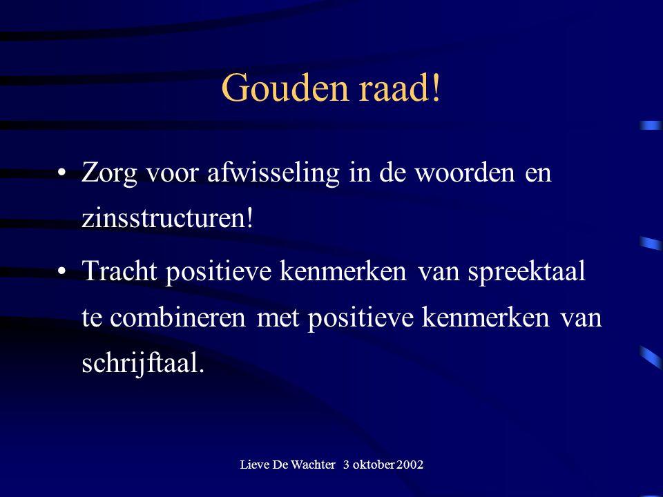 Lieve De Wachter 3 oktober 2002 Gouden raad! Zorg voor afwisseling in de woorden en zinsstructuren! Tracht positieve kenmerken van spreektaal te combi