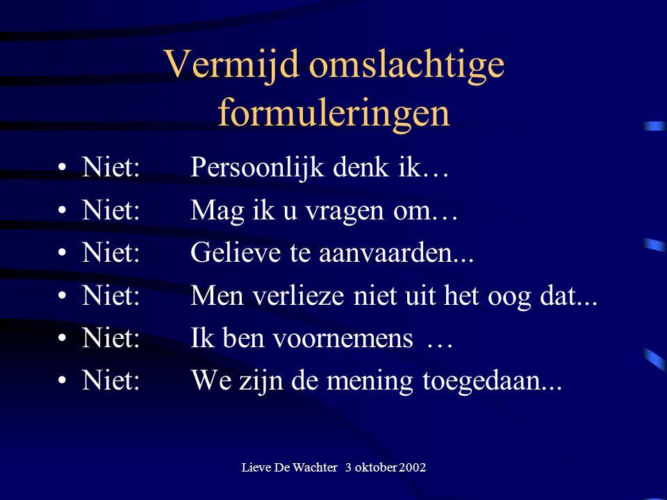 Lieve De Wachter 3 oktober 2002 Vermijd omslachtige formuleringen Niet:Persoonlijk denk ik… Niet:Mag ik u vragen om… Niet: Gelieve te aanvaarden... Ni