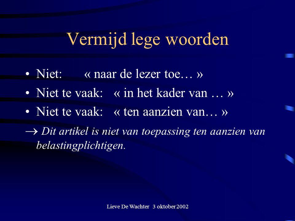 Lieve De Wachter 3 oktober 2002 Vermijd lege woorden Niet: « naar de lezer toe… » Niet te vaak:« in het kader van … » Niet te vaak: « ten aanzien van…