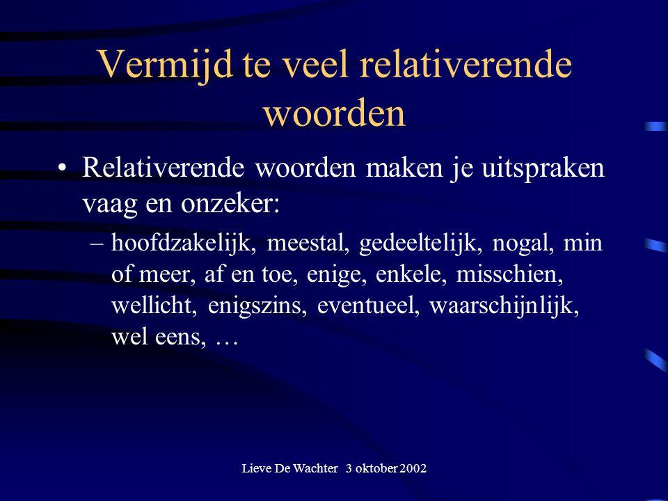 Lieve De Wachter 3 oktober 2002 Vermijd te veel relativerende woorden Relativerende woorden maken je uitspraken vaag en onzeker: –hoofdzakelijk, meest