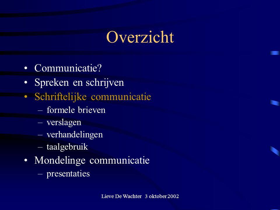 Lieve De Wachter 3 oktober 2002 Overzicht Communicatie? Spreken en schrijven Schriftelijke communicatie –formele brieven –verslagen –verhandelingen –t