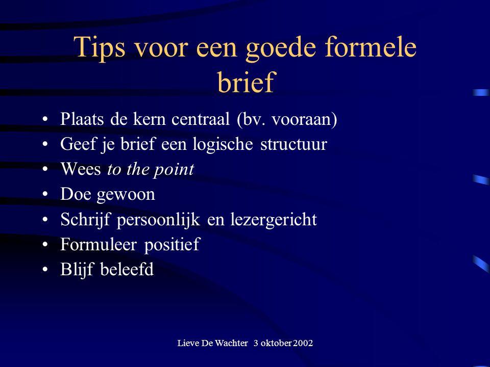 Lieve De Wachter 3 oktober 2002 Tips voor een goede formele brief Plaats de kern centraal (bv. vooraan) Geef je brief een logische structuur Wees to t