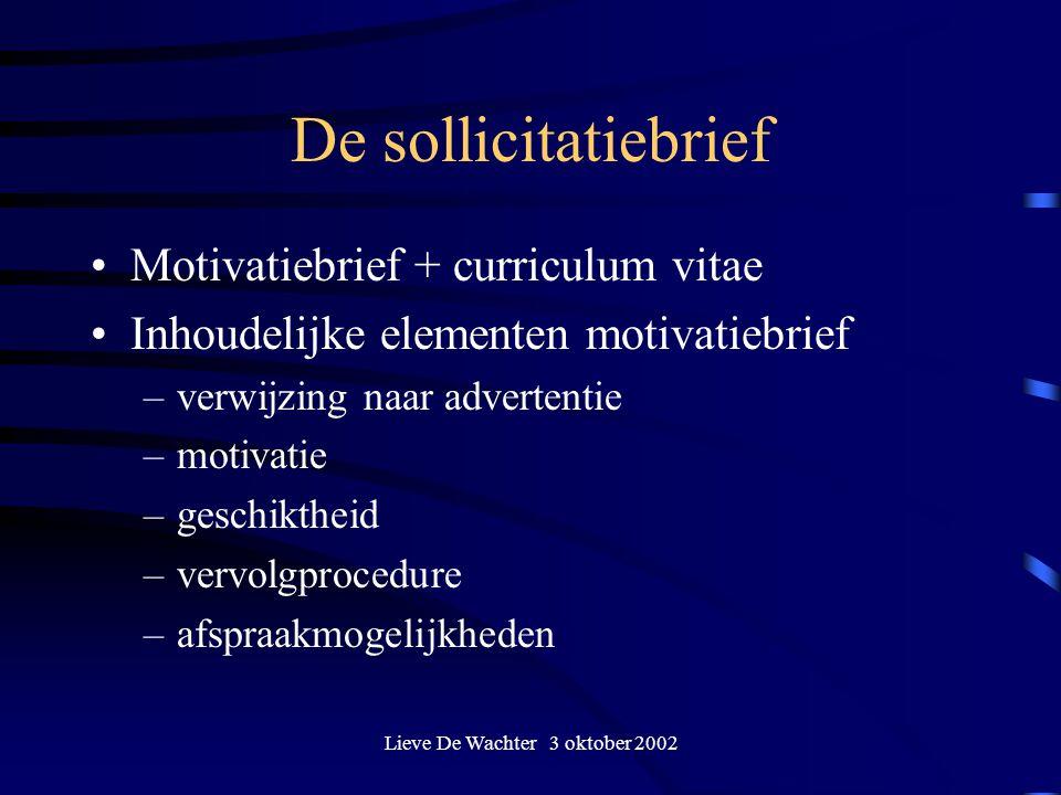 Lieve De Wachter 3 oktober 2002 De sollicitatiebrief Motivatiebrief + curriculum vitae Inhoudelijke elementen motivatiebrief –verwijzing naar advertentie –motivatie –geschiktheid –vervolgprocedure –afspraakmogelijkheden
