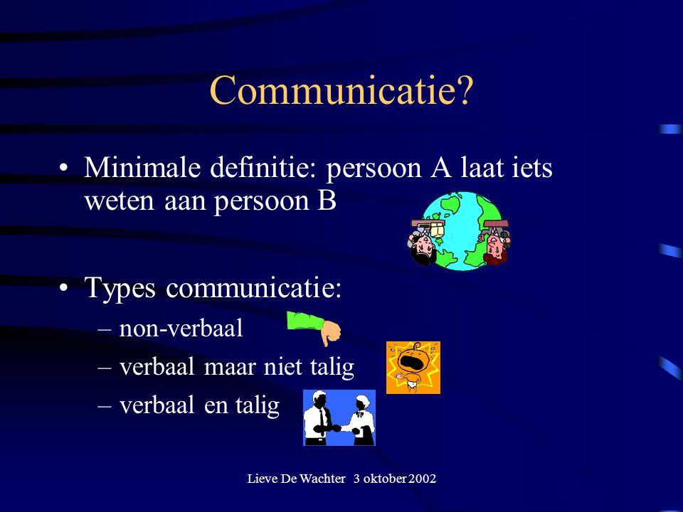 Lieve De Wachter 3 oktober 2002 Communicatie? Minimale definitie: persoon A laat iets weten aan persoon B Types communicatie: –non-verbaal –verbaal ma