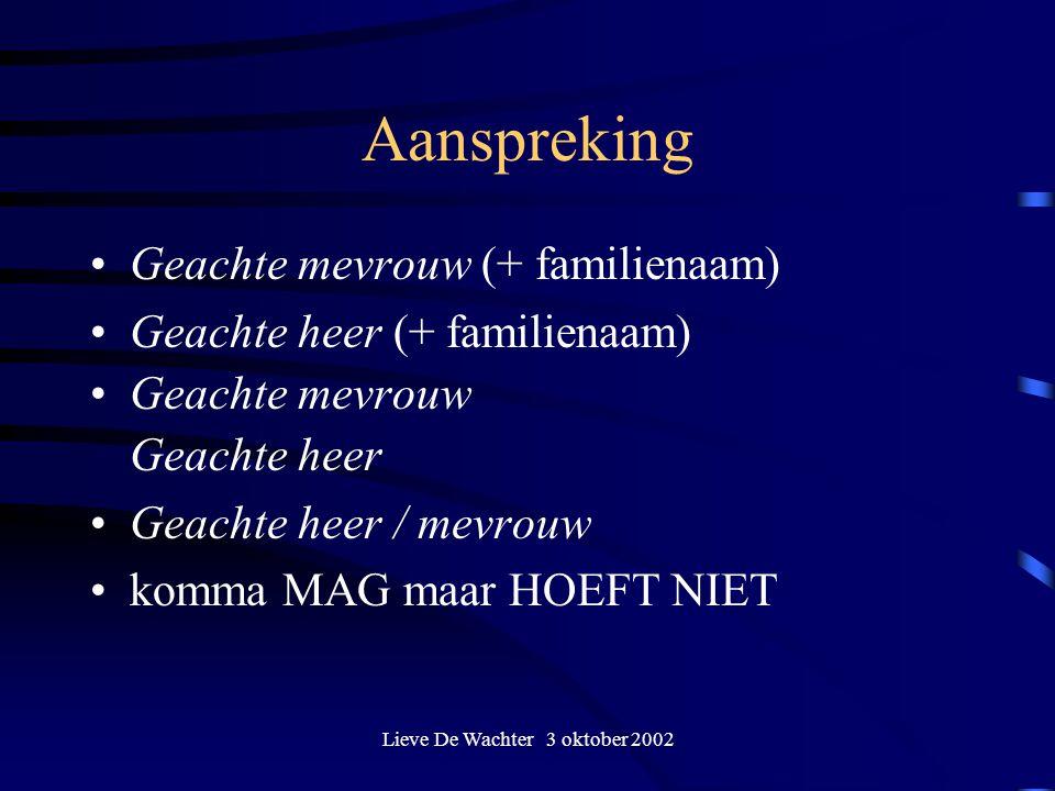Lieve De Wachter 3 oktober 2002 Aanspreking Geachte mevrouw (+ familienaam) Geachte heer (+ familienaam) Geachte mevrouw Geachte heer Geachte heer / m