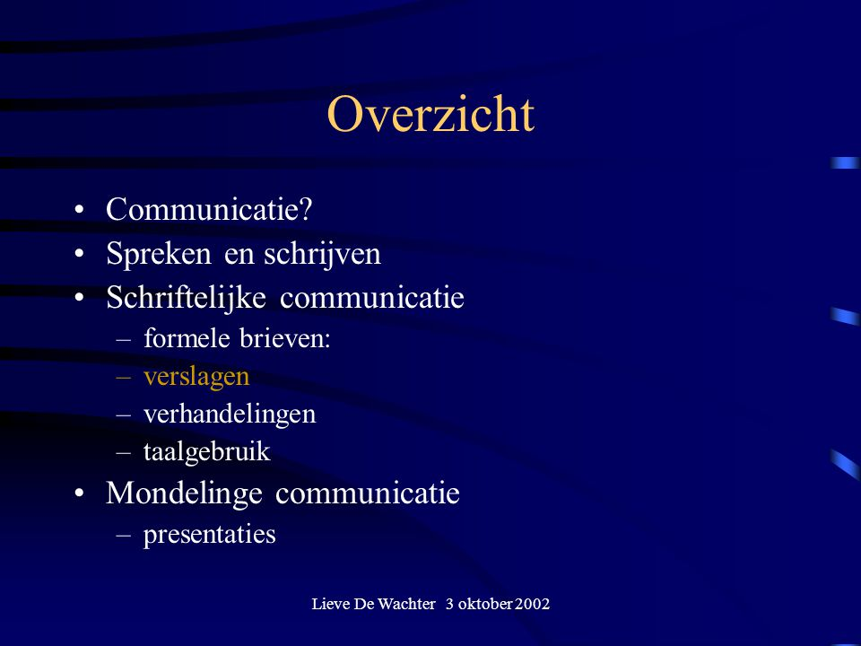 Lieve De Wachter 3 oktober 2002 Overzicht Communicatie? Spreken en schrijven Schriftelijke communicatie –formele brieven: –verslagen –verhandelingen –