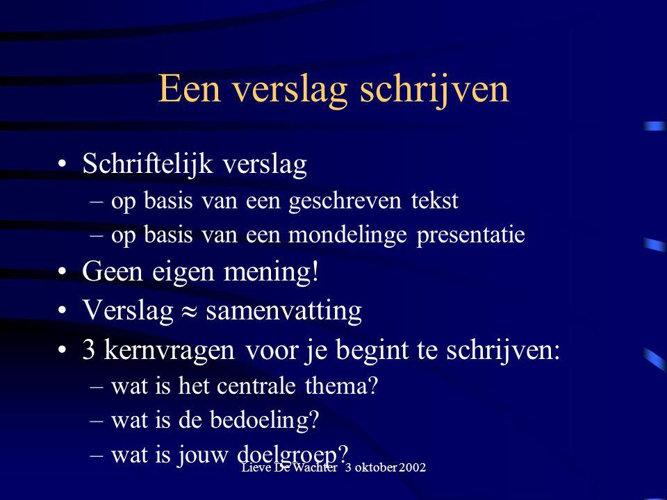 Lieve De Wachter 3 oktober 2002 Een verslag schrijven Schriftelijk verslag –op basis van een geschreven tekst –op basis van een mondelinge presentatie Geen eigen mening.