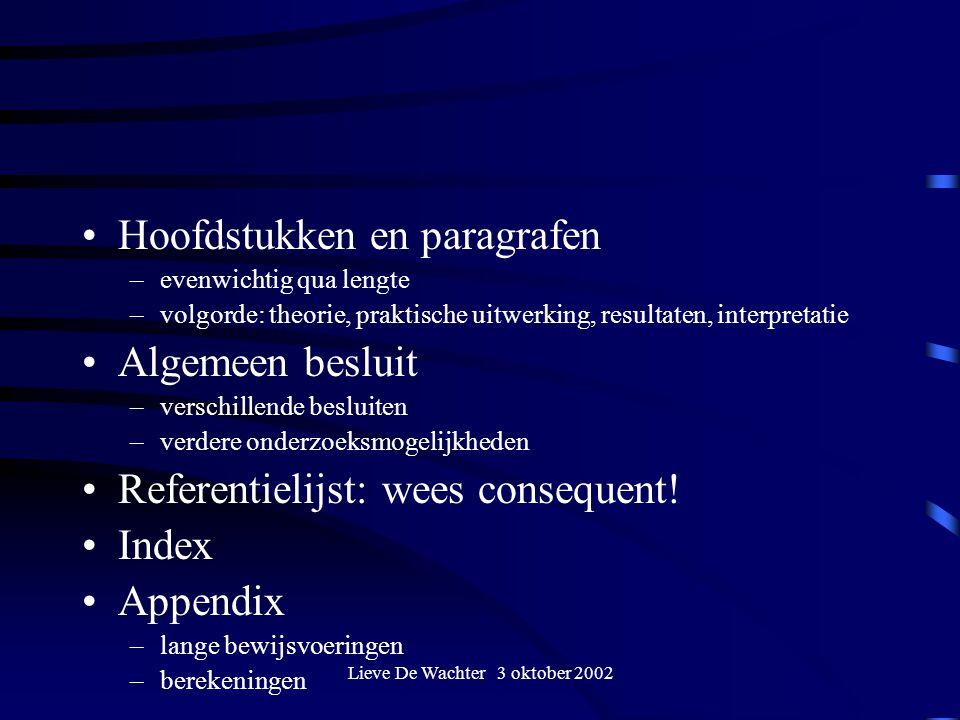 Lieve De Wachter 3 oktober 2002 Hoofdstukken en paragrafen –evenwichtig qua lengte –volgorde: theorie, praktische uitwerking, resultaten, interpretatie Algemeen besluit –verschillende besluiten –verdere onderzoeksmogelijkheden Referentielijst: wees consequent.