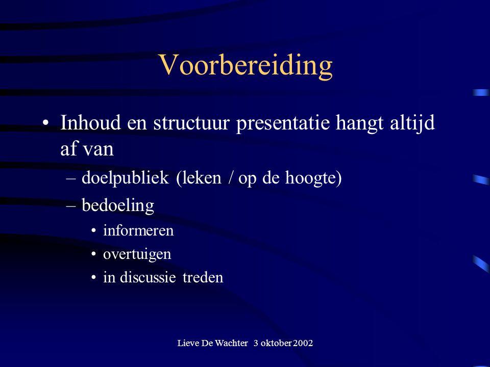 Lieve De Wachter 3 oktober 2002 Voorbereiding Inhoud en structuur presentatie hangt altijd af van –doelpubliek (leken / op de hoogte) –bedoeling informeren overtuigen in discussie treden