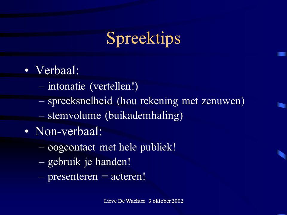 Lieve De Wachter 3 oktober 2002 Spreektips Verbaal: –intonatie (vertellen!) –spreeksnelheid (hou rekening met zenuwen) –stemvolume (buikademhaling) Non-verbaal: –oogcontact met hele publiek.