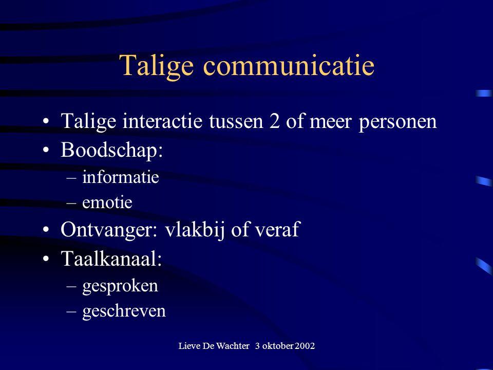 Lieve De Wachter 3 oktober 2002 Talige communicatie Talige interactie tussen 2 of meer personen Boodschap: –informatie –emotie Ontvanger: vlakbij of veraf Taalkanaal: –gesproken –geschreven