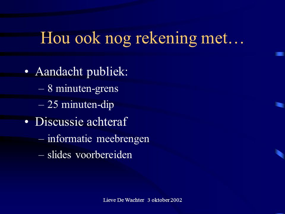 Lieve De Wachter 3 oktober 2002 Hou ook nog rekening met… Aandacht publiek: –8 minuten-grens –25 minuten-dip Discussie achteraf –informatie meebrengen –slides voorbereiden