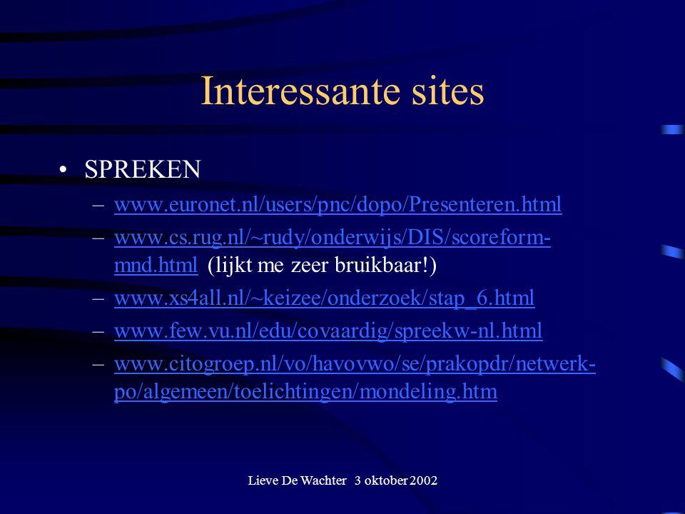 Lieve De Wachter 3 oktober 2002 Interessante sites SPREKEN –www.euronet.nl/users/pnc/dopo/Presenteren.htmlwww.euronet.nl/users/pnc/dopo/Presenteren.html –www.cs.rug.nl/~rudy/onderwijs/DIS/scoreform- mnd.html (lijkt me zeer bruikbaar!)www.cs.rug.nl/~rudy/onderwijs/DIS/scoreform- mnd.html –www.xs4all.nl/~keizee/onderzoek/stap_6.htmlwww.xs4all.nl/~keizee/onderzoek/stap_6.html –www.few.vu.nl/edu/covaardig/spreekw-nl.htmlwww.few.vu.nl/edu/covaardig/spreekw-nl.html –www.citogroep.nl/vo/havovwo/se/prakopdr/netwerk- po/algemeen/toelichtingen/mondeling.htmwww.citogroep.nl/vo/havovwo/se/prakopdr/netwerk- po/algemeen/toelichtingen/mondeling.htm