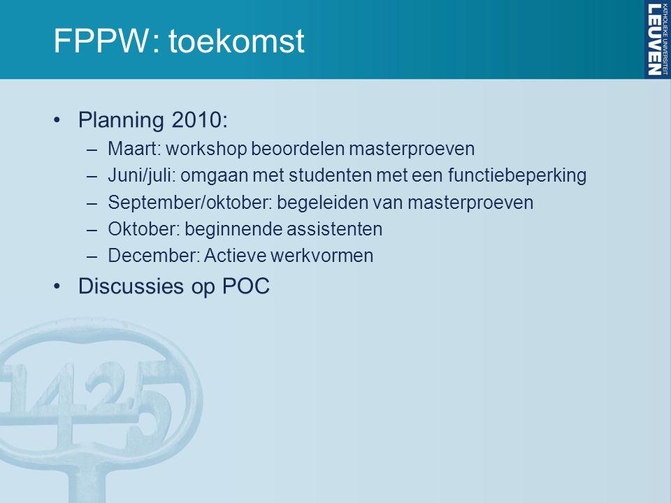 FPPW: toekomst Planning 2010: –Maart: workshop beoordelen masterproeven –Juni/juli: omgaan met studenten met een functiebeperking –September/oktober: begeleiden van masterproeven –Oktober: beginnende assistenten –December: Actieve werkvormen Discussies op POC