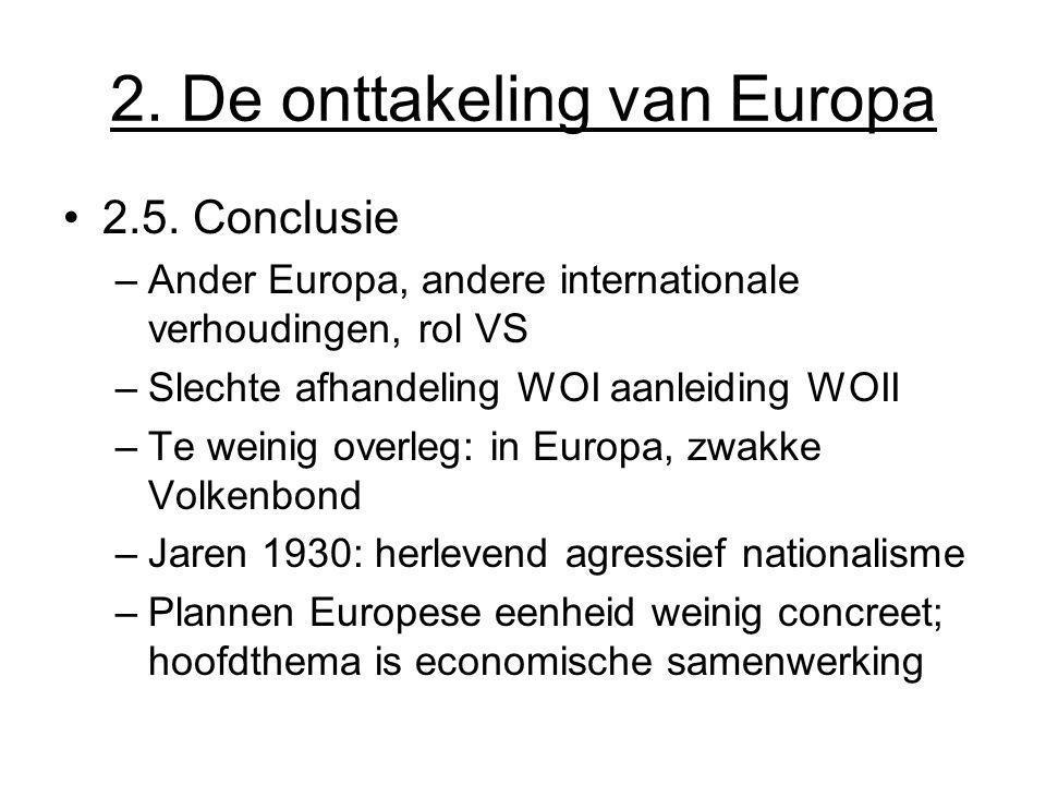 2. De onttakeling van Europa 2.5. Conclusie –Ander Europa, andere internationale verhoudingen, rol VS –Slechte afhandeling WOI aanleiding WOII –Te wei