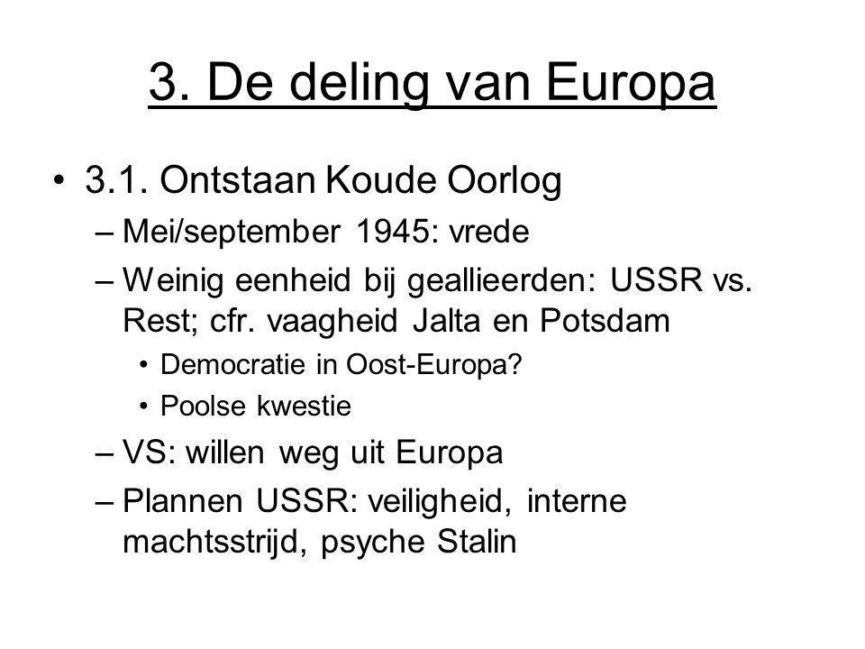 3. De deling van Europa 3.1. Ontstaan Koude Oorlog –Mei/september 1945: vrede –Weinig eenheid bij geallieerden: USSR vs. Rest; cfr. vaagheid Jalta en