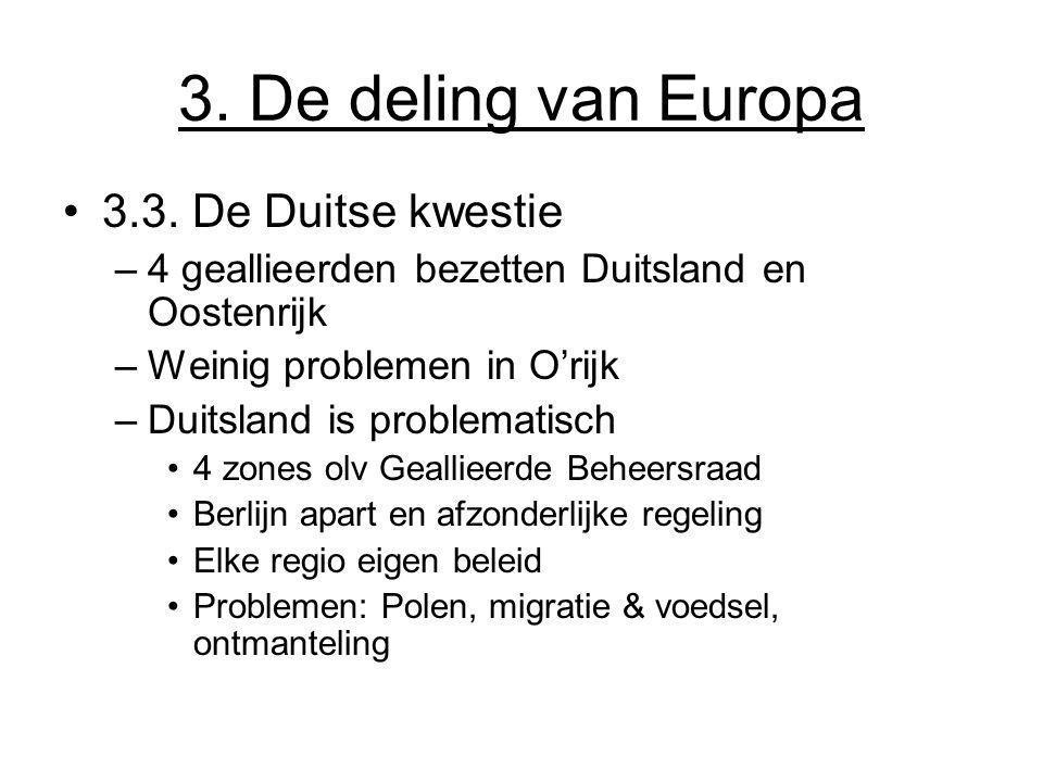 3. De deling van Europa 3.3. De Duitse kwestie –4 geallieerden bezetten Duitsland en Oostenrijk –Weinig problemen in O'rijk –Duitsland is problematisc