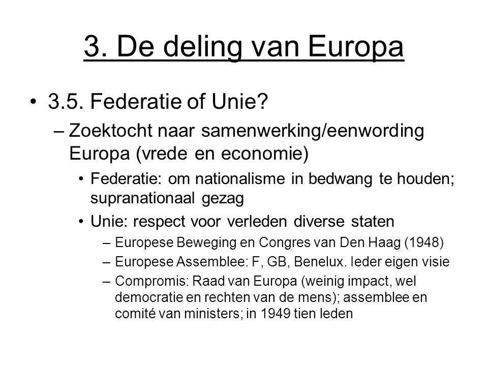 3. De deling van Europa 3.5. Federatie of Unie? –Zoektocht naar samenwerking/eenwording Europa (vrede en economie) Federatie: om nationalisme in bedwa