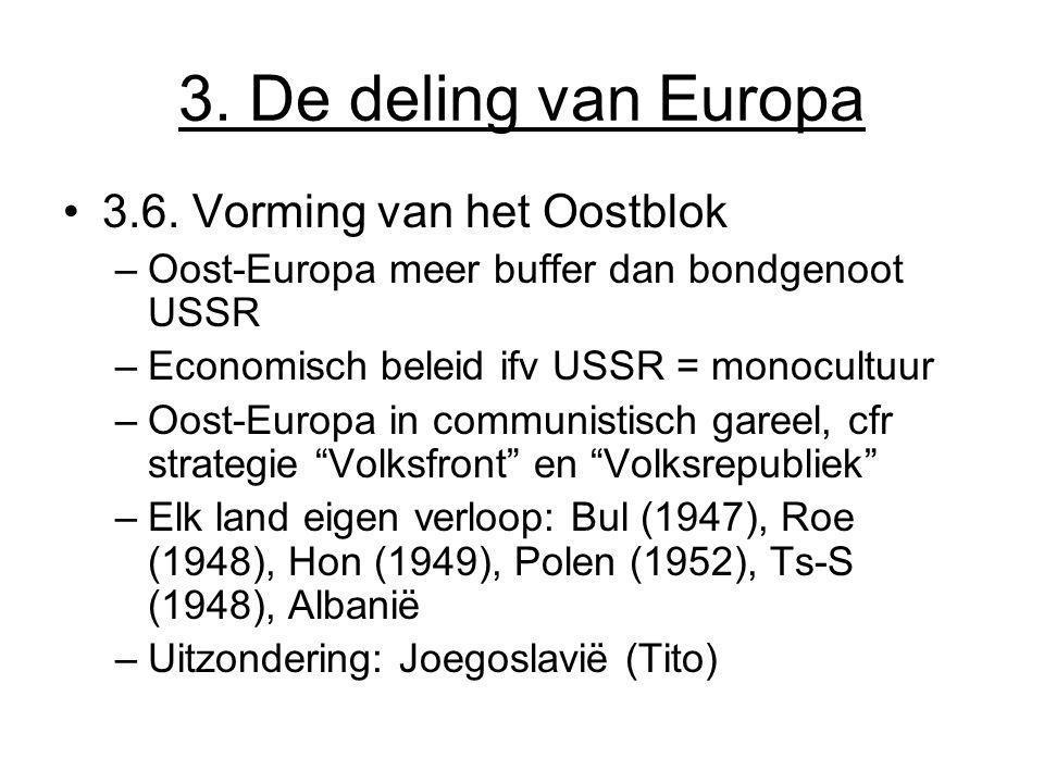 3. De deling van Europa 3.6. Vorming van het Oostblok –Oost-Europa meer buffer dan bondgenoot USSR –Economisch beleid ifv USSR = monocultuur –Oost-Eur