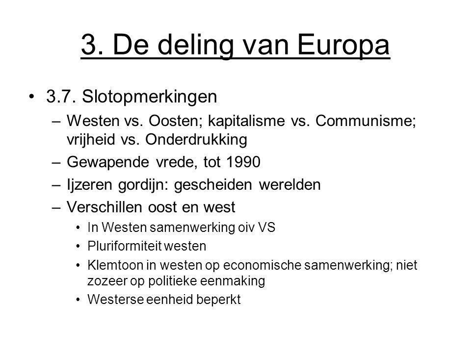 3. De deling van Europa 3.7. Slotopmerkingen –Westen vs. Oosten; kapitalisme vs. Communisme; vrijheid vs. Onderdrukking –Gewapende vrede, tot 1990 –Ij