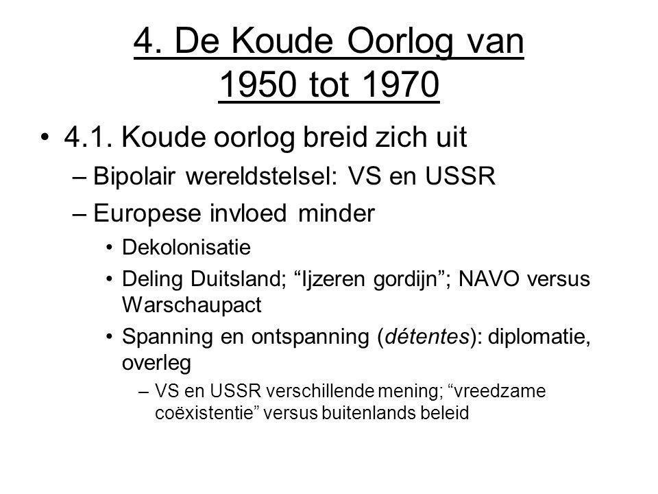 4. De Koude Oorlog van 1950 tot 1970 4.1. Koude oorlog breid zich uit –Bipolair wereldstelsel: VS en USSR –Europese invloed minder Dekolonisatie Delin