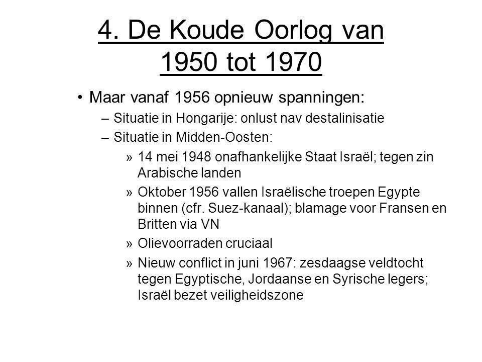 4. De Koude Oorlog van 1950 tot 1970 Maar vanaf 1956 opnieuw spanningen: –Situatie in Hongarije: onlust nav destalinisatie –Situatie in Midden-Oosten: