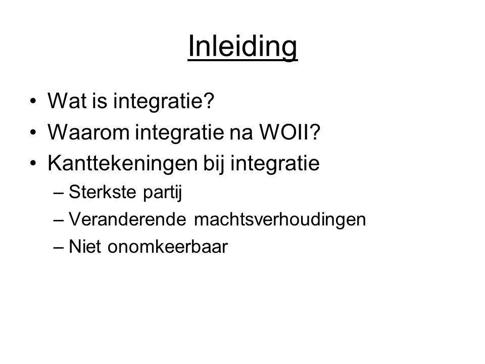 Inleiding Wat is integratie? Waarom integratie na WOII? Kanttekeningen bij integratie –Sterkste partij –Veranderende machtsverhoudingen –Niet onomkeer