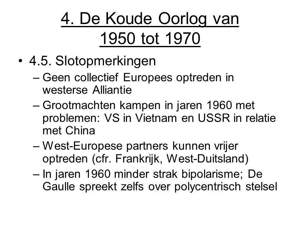 4. De Koude Oorlog van 1950 tot 1970 4.5. Slotopmerkingen –Geen collectief Europees optreden in westerse Alliantie –Grootmachten kampen in jaren 1960