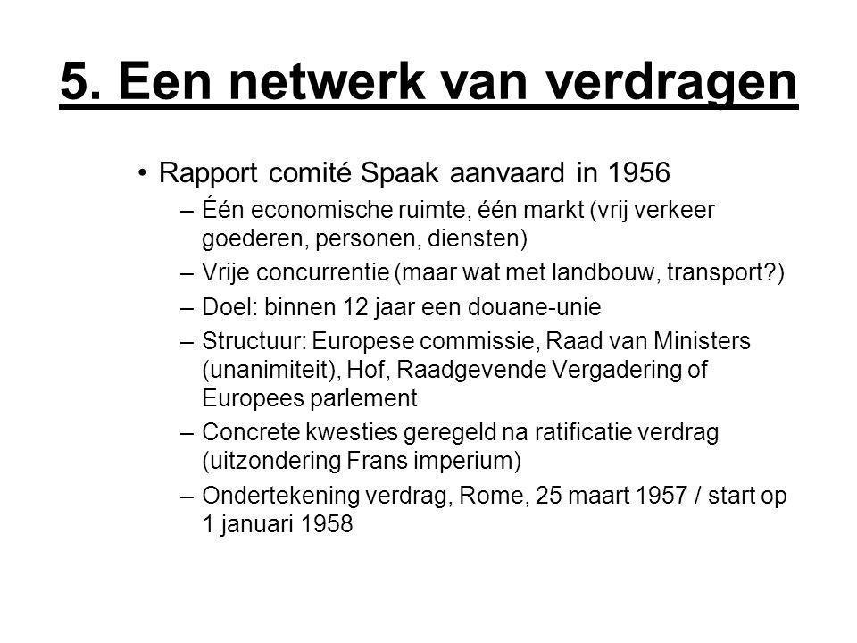 5. Een netwerk van verdragen Rapport comité Spaak aanvaard in 1956 –Één economische ruimte, één markt (vrij verkeer goederen, personen, diensten) –Vri