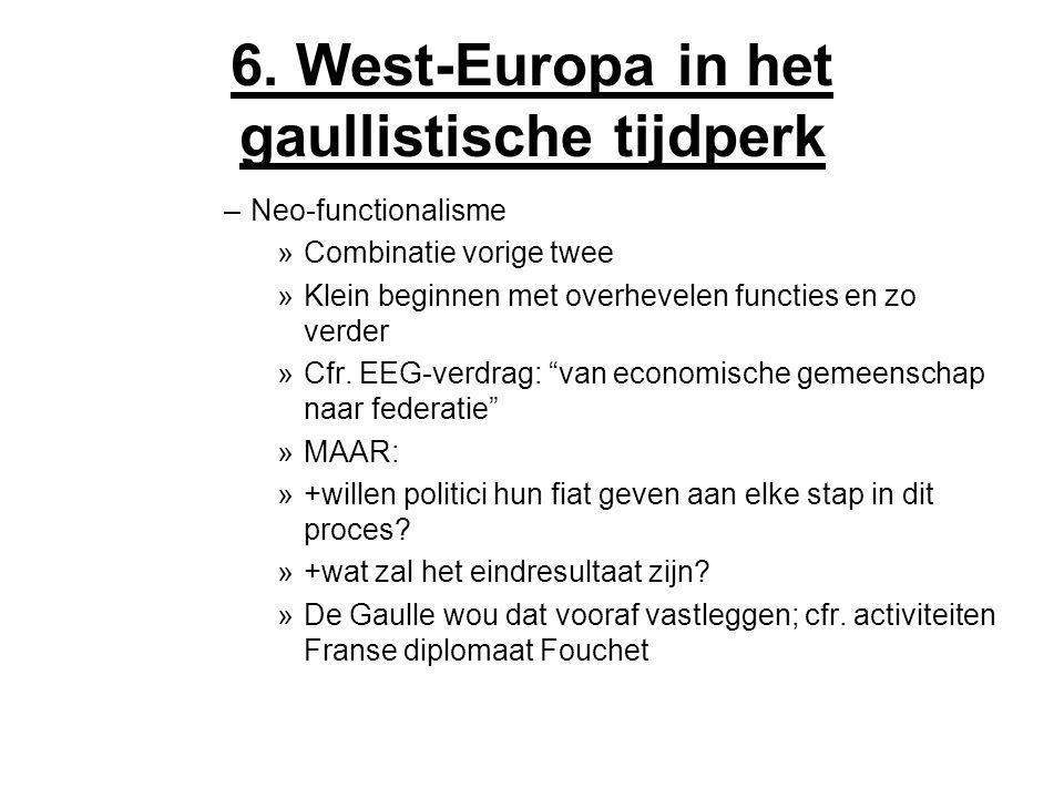 6. West-Europa in het gaullistische tijdperk –Neo-functionalisme »Combinatie vorige twee »Klein beginnen met overhevelen functies en zo verder »Cfr. E