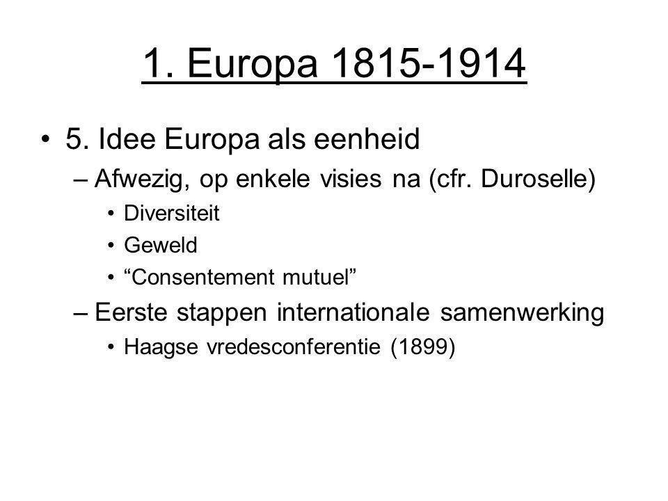 """1. Europa 1815-1914 5. Idee Europa als eenheid –Afwezig, op enkele visies na (cfr. Duroselle) Diversiteit Geweld """"Consentement mutuel"""" –Eerste stappen"""