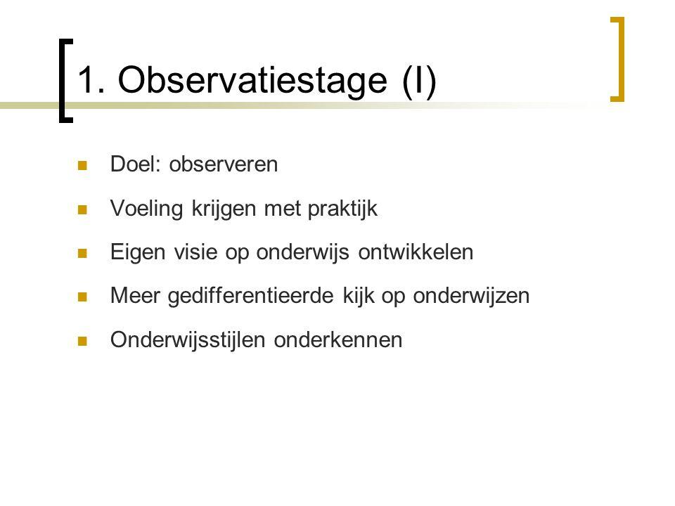 1. Observatiestage (I) Doel: observeren Voeling krijgen met praktijk Eigen visie op onderwijs ontwikkelen Meer gedifferentieerde kijk op onderwijzen O