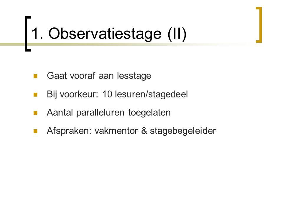 1. Observatiestage (II) Gaat vooraf aan lesstage Bij voorkeur: 10 lesuren/stagedeel Aantal paralleluren toegelaten Afspraken: vakmentor & stagebegelei
