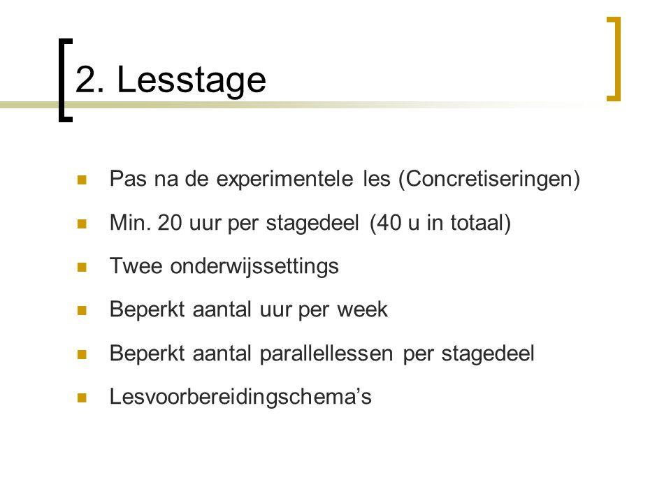 2. Lesstage Pas na de experimentele les (Concretiseringen) Min. 20 uur per stagedeel (40 u in totaal) Twee onderwijssettings Beperkt aantal uur per we