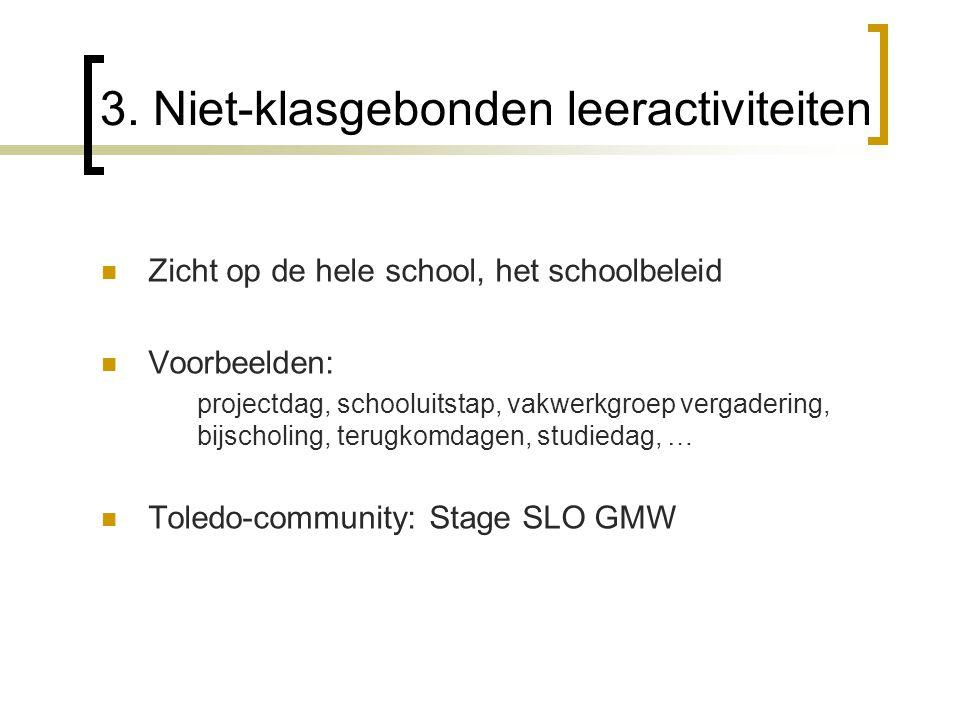3. Niet-klasgebonden leeractiviteiten Zicht op de hele school, het schoolbeleid Voorbeelden: projectdag, schooluitstap, vakwerkgroep vergadering, bijs