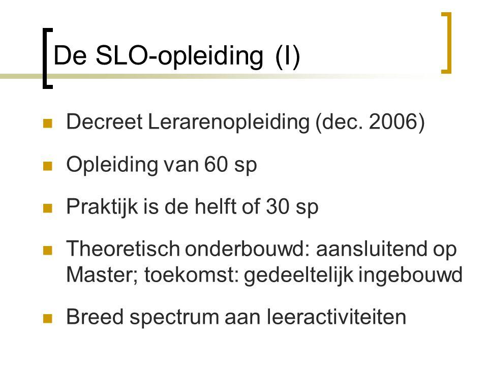 De SLO-opleiding (I) Decreet Lerarenopleiding (dec. 2006) Opleiding van 60 sp Praktijk is de helft of 30 sp Theoretisch onderbouwd: aansluitend op Mas