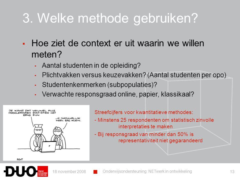 18 november 2008 Onderwijsondersteuning: NETwerk in ontwikkeling 13 3. Welke methode gebruiken? ▪ Hoe ziet de context er uit waarin we willen meten? ▪