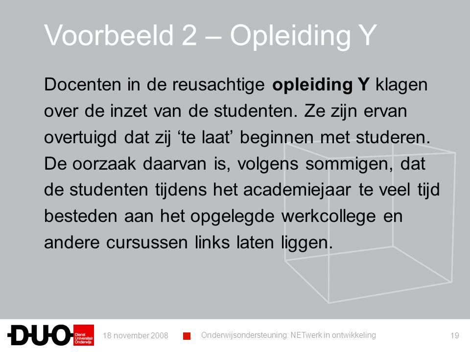 18 november 2008 Onderwijsondersteuning: NETwerk in ontwikkeling 19 Voorbeeld 2 – Opleiding Y Docenten in de reusachtige opleiding Y klagen over de inzet van de studenten.