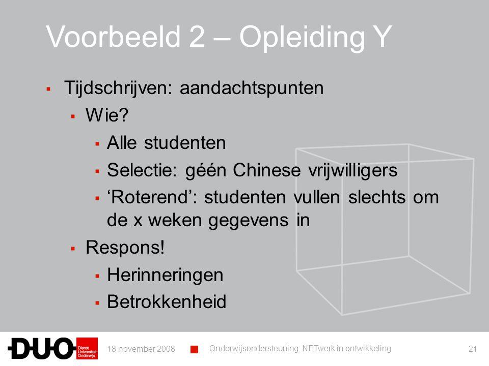 18 november 2008 Onderwijsondersteuning: NETwerk in ontwikkeling 21 Voorbeeld 2 – Opleiding Y ▪ Tijdschrijven: aandachtspunten ▪ Wie.