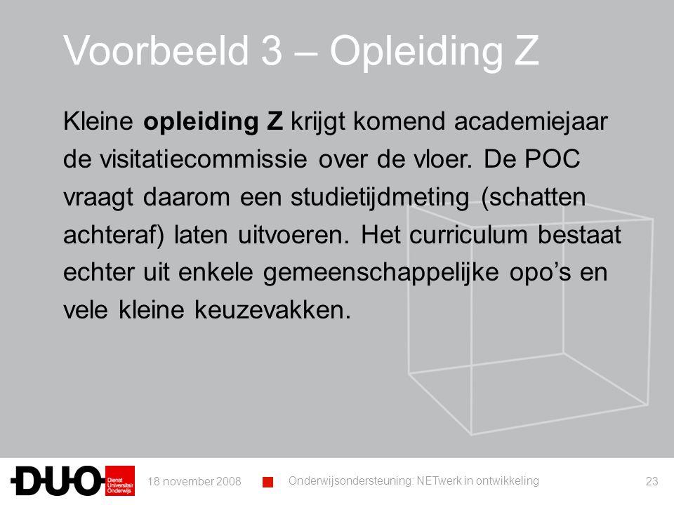 18 november 2008 Onderwijsondersteuning: NETwerk in ontwikkeling 23 Voorbeeld 3 – Opleiding Z Kleine opleiding Z krijgt komend academiejaar de visitatiecommissie over de vloer.