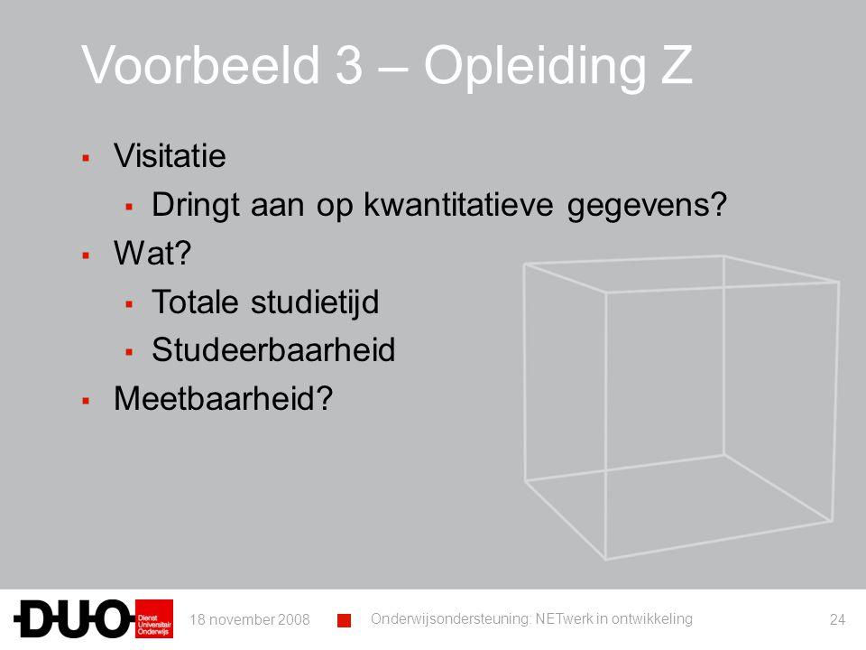 18 november 2008 Onderwijsondersteuning: NETwerk in ontwikkeling 24 Voorbeeld 3 – Opleiding Z ▪ Visitatie ▪ Dringt aan op kwantitatieve gegevens.