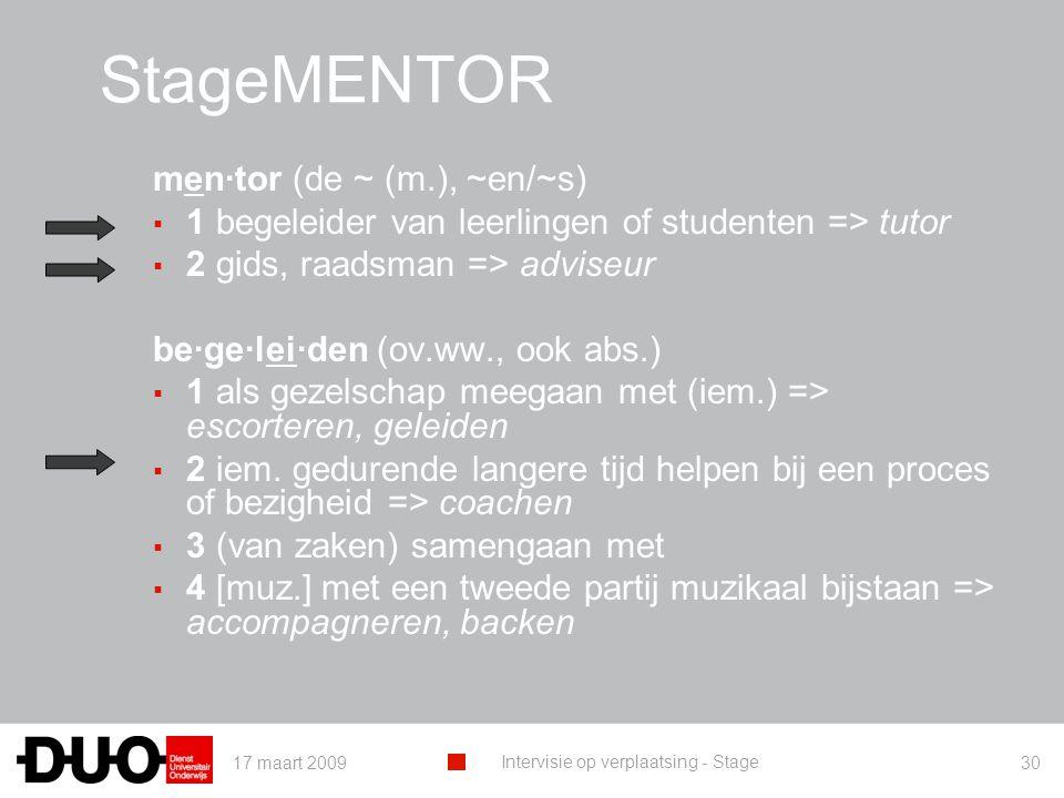 17 maart 2009 Intervisie op verplaatsing - Stage 30 StageMENTOR men·tor (de ~ (m.), ~en/~s) ▪ 1 begeleider van leerlingen of studenten => tutor ▪ 2 gids, raadsman => adviseur be·ge·lei·den (ov.ww., ook abs.) ▪ 1 als gezelschap meegaan met (iem.) => escorteren, geleiden ▪ 2 iem.