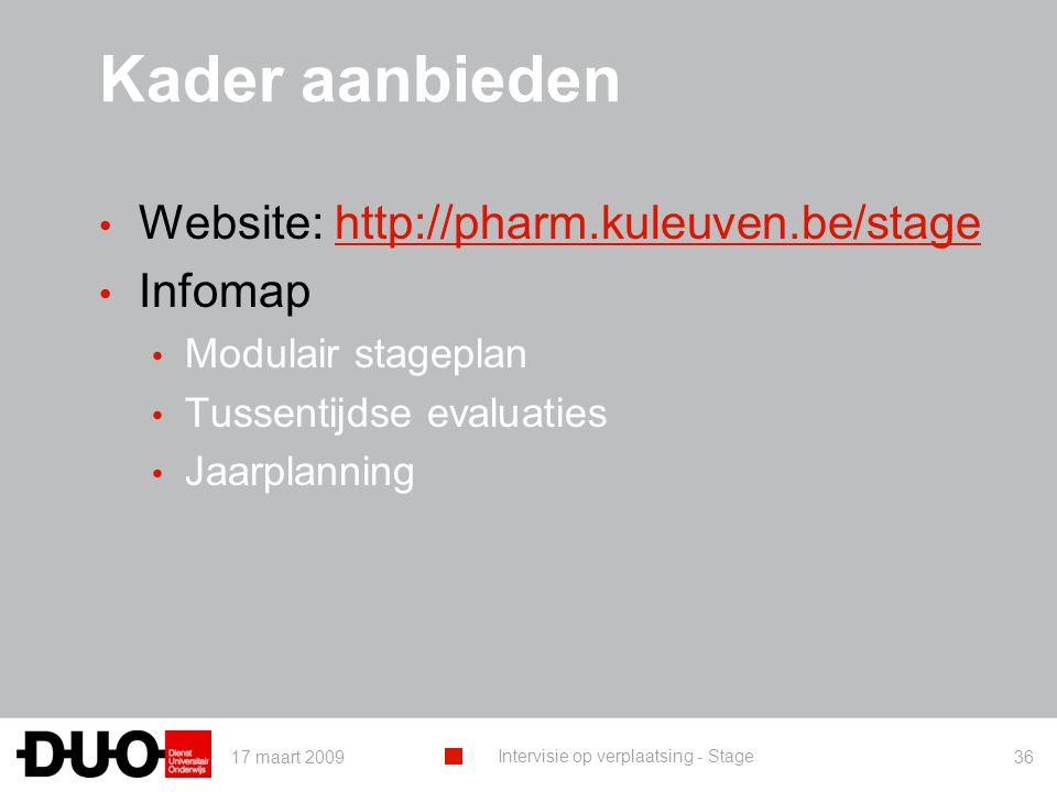 17 maart 2009 Intervisie op verplaatsing - Stage 36 Kader aanbieden Website: http://pharm.kuleuven.be/stagehttp://pharm.kuleuven.be/stage Infomap Modulair stageplan Tussentijdse evaluaties Jaarplanning