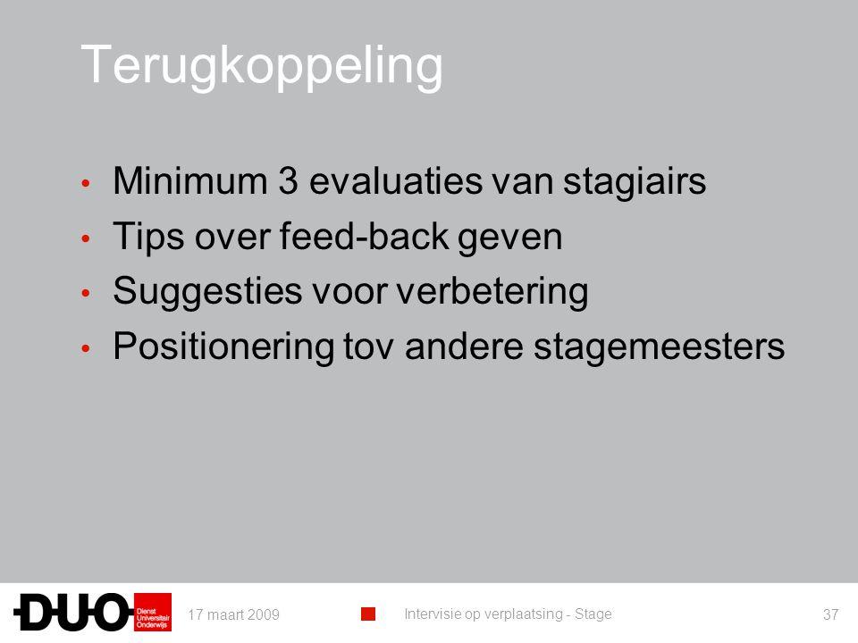 17 maart 2009 Intervisie op verplaatsing - Stage 37 Terugkoppeling Minimum 3 evaluaties van stagiairs Tips over feed-back geven Suggesties voor verbetering Positionering tov andere stagemeesters
