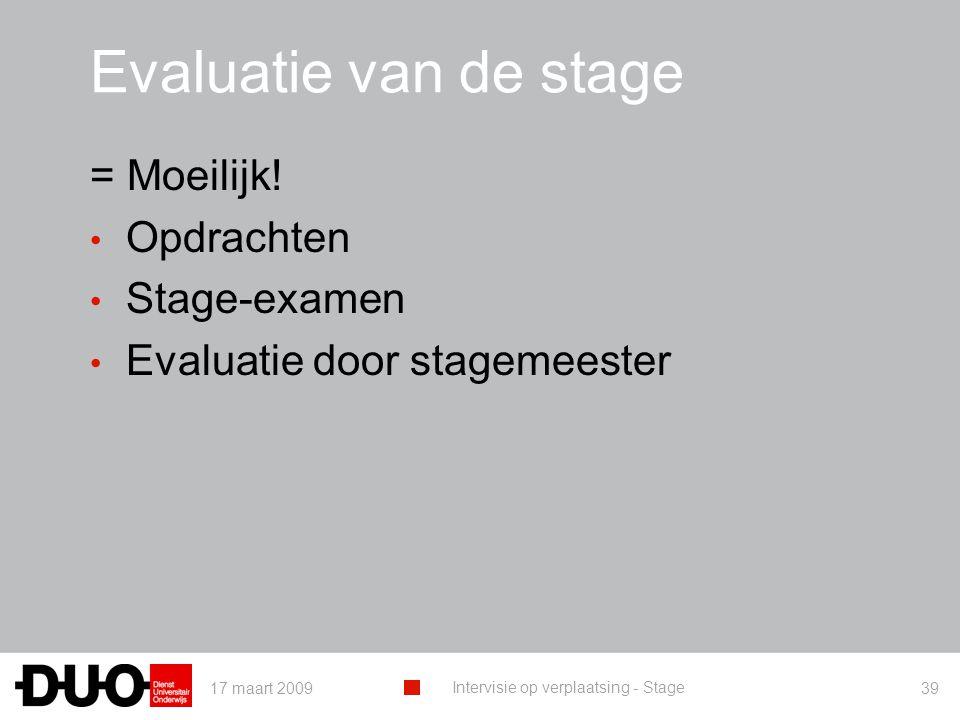17 maart 2009 Intervisie op verplaatsing - Stage 39 Evaluatie van de stage = Moeilijk! Opdrachten Stage-examen Evaluatie door stagemeester