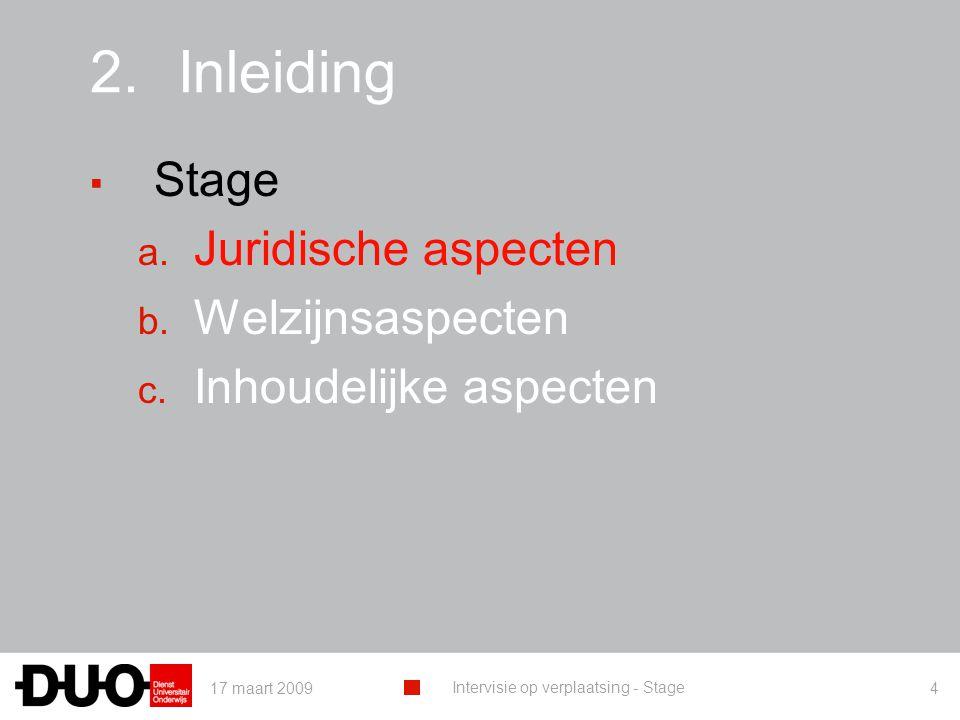 17 maart 2009 Intervisie op verplaatsing - Stage 4 2.Inleiding ▪ Stage a. Juridische aspecten b. Welzijnsaspecten c. Inhoudelijke aspecten