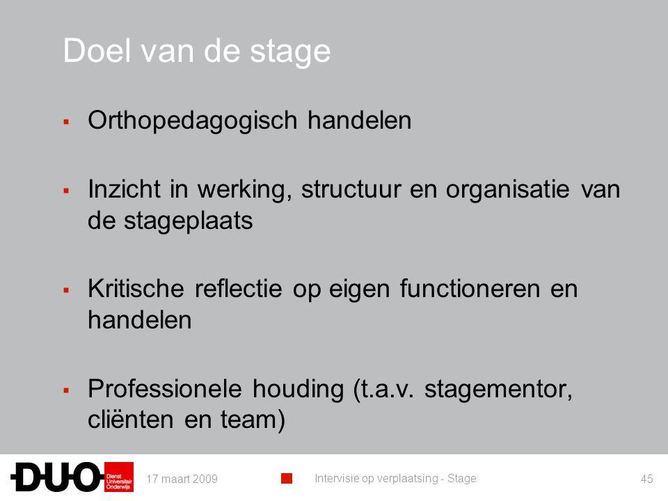 17 maart 2009 Intervisie op verplaatsing - Stage 45 Doel van de stage ▪ Orthopedagogisch handelen ▪ Inzicht in werking, structuur en organisatie van d