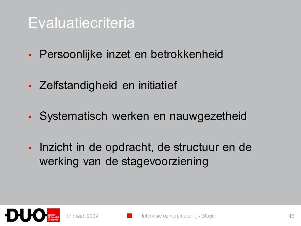 17 maart 2009 Intervisie op verplaatsing - Stage 46 Evaluatiecriteria ▪ Persoonlijke inzet en betrokkenheid ▪ Zelfstandigheid en initiatief ▪ Systemat