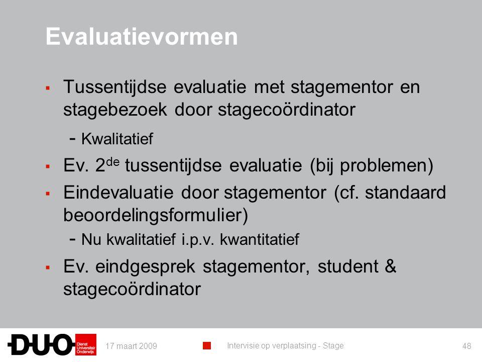 17 maart 2009 Intervisie op verplaatsing - Stage 48 Evaluatievormen ▪ Tussentijdse evaluatie met stagementor en stagebezoek door stagecoördinator - Kwalitatief ▪ Ev.