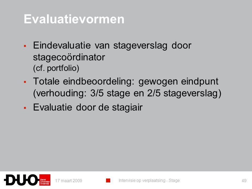 17 maart 2009 Intervisie op verplaatsing - Stage 49 Evaluatievormen ▪ Eindevaluatie van stageverslag door stagecoördinator (cf. portfolio) ▪ Totale ei